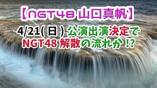 【NGT48山口真帆】4/21(日)公演出演決定で、NGT48解散の流れか!?